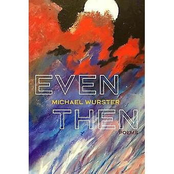 Even Then - Poems by Michael Wurster - 9780822965817 Book