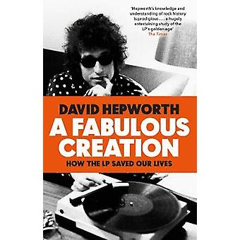 A Fabulous Creation - How the LP Saved Our Lives by David Hepworth - 9