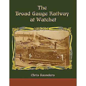 The Broad Gauge Railway at Watchet by Chris Saunders - 9781911038085