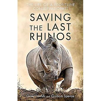 Saving the Last Rhinos - The Life of a Frontline Conservationist by Gr
