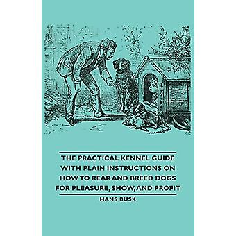 The Practical Kennel Guide With Plain Instructions On How To Rear And