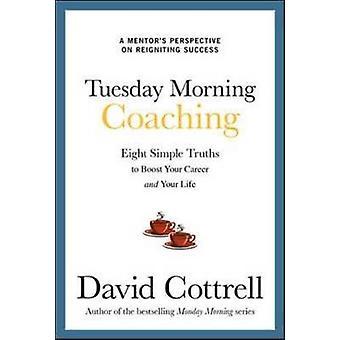 Martes por la mañana Coaching Ocho verdades simples para impulsar su carrera y su vida por David Cottrell
