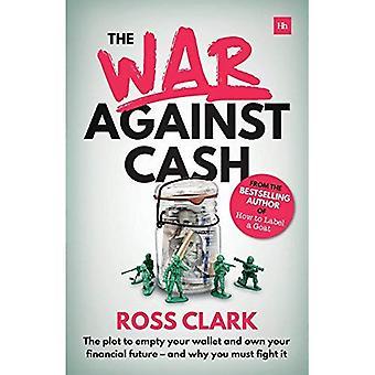 De oorlog tegen contant geld: De plot te legen van uw portemonnee en uw financiële toekomst - eigen en waarom u moet bestrijden