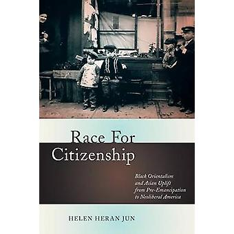 Race for Citizenship Black Orientalism and Asian Uplift from PreEmancipation to Neoliberal America by Jun & Helen Heran