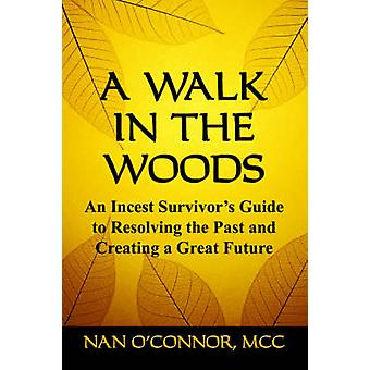 A WALK IN THE WOODS An Incest Survivors Guide to Resolving the Past and Creating a Great Future by OConnor MCC & Nan
