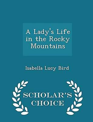 A Ladys Life in the Rocky Mountains  Scholars Choice Edition by Bird & Isabella Lucy