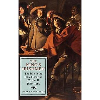 The Kings Irishmen The Irish in the Exiled Court of Charles II 16491660 by Mark R.F. Williams