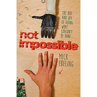 Not Impossible - The Art and Joy of Doing What Couldn't be Done by Mic