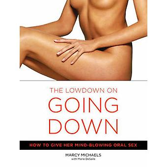 The Lowdown on Going Down - How to Give Her Mind-blowing Oral Sex by M