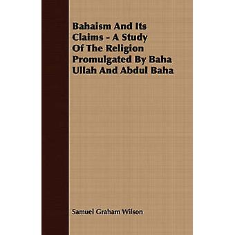 Bahaism And Its Claims  A Study Of The Religion Promulgated By Baha Ullah And Abdul Baha by Wilson & Samuel Graham