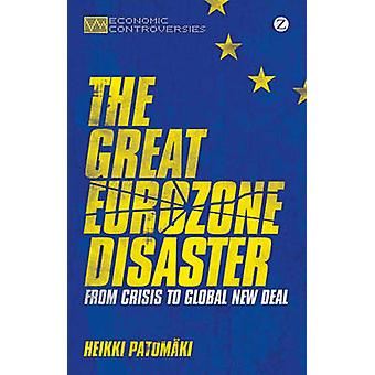 The Great Eurozone Disaster - From Crisis to Global New Deal by Heikki