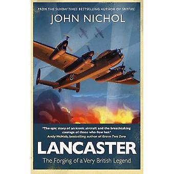 Lancaster - The Forging of a Very British Legend by John Nichol - 9781