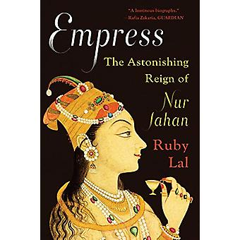 Empress - The Astonishing Reign of Nur Jahan by Ruby Lal - 97803933576