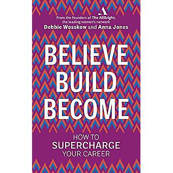 Believe. Build. Become. - How to Supercharge Your Career by Debbie Wos