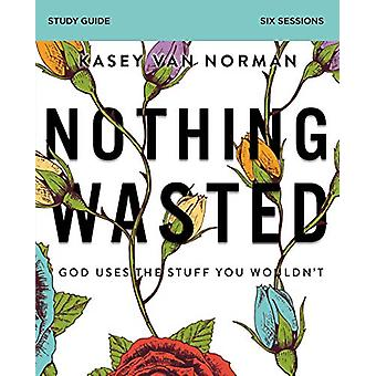 Nothing Wasted Study Guide - God Uses the Stuff You Wouldn't by Kasey
