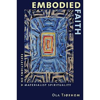 Embodied Faith - Reflections on a Materialist Spirituality by Ola Tjor