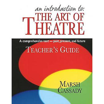 Introduction to the Art of Theatre  Teachers Guide by Marsh Cassady