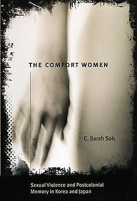 The Comfort Women  Sexual Violence and Postcolonial Memory in Korea and Japan by C Sarah Soh