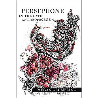 Persephone in the Late Anthropocene  Poems by Megan Grumbling