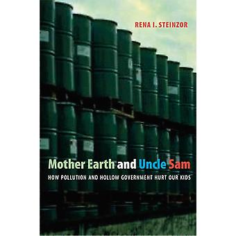 Mother Earth and Uncle Sam  How Pollution and Hollow Government Hurt Our Kids by Rena I Steinzor