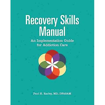 Recovery Skills Manual  An Implementation Guide for Addiction Care by Paul H Earley