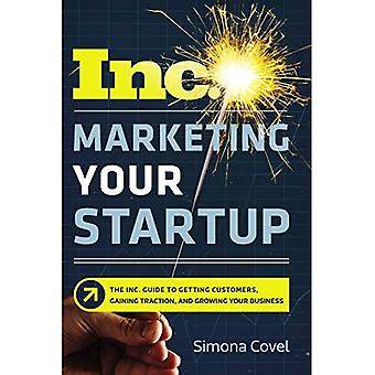 Marketing Your Startup: The� Inc. Guide to Getting Customers, Gaining Traction,� and Growing Your Business