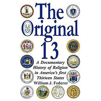 The Original 13 A Documentary History of Religion in Americas First Thirteen States by Federer & William J.