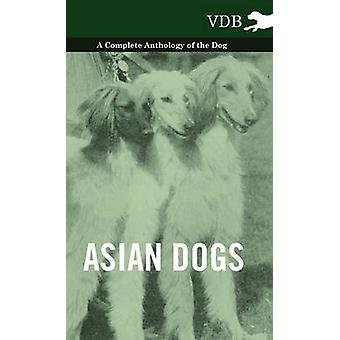 Asian Dogs  A Complete Anthology of the Breeds by Various