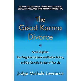 The Good Karma Divorce - Avoid Litigation - Turn Negative Emotions Int