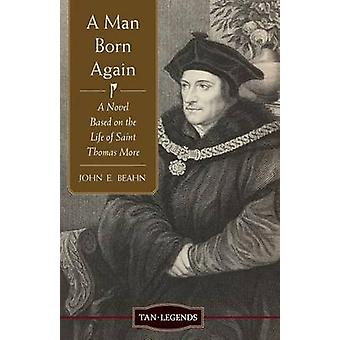 Man Born Again A Novel Based on the Life of Saint Thomas More by Beahn & John Edward