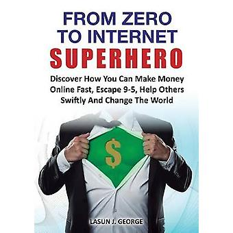 From Zero to Internet Superhero Discover How You Can Make Money Online Fast Quite Boring 95 Help Others Swiftly and Change the World. by George & Lasun Joshua