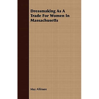 Dressmaking As A Trade For Women In Massachusetts by Allinson & May