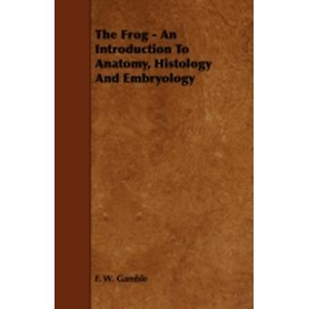 The Frog  An Introduction To Anatomy Histology And Embryology by Gamble & F. W.