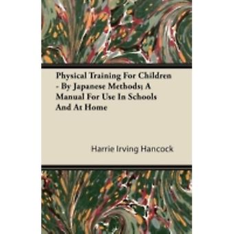 Physical Training For Children  By Japanese Methods A Manual For Use In Schools And At Home by Hancock & Harrie Irving