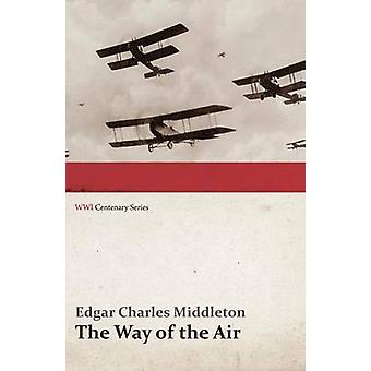 The Way of the Air WWI Centenary Series by Middleton & Edgar Charles