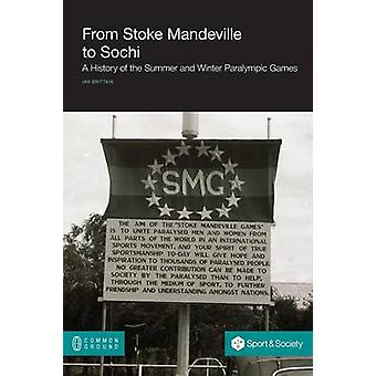 From Stoke Mandeville to Sochi A History of the Summer and Winter Paralympic Games by Brittain & Ian