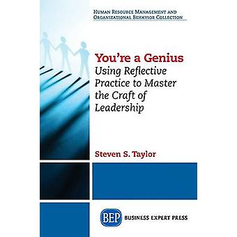 Youre A Genius Using Reflective Practice to Master the Craft of Leadership by Taylor & Steven S.