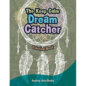 The Keep Calm Dream Catcher Coloring Book by Activity Attic Books