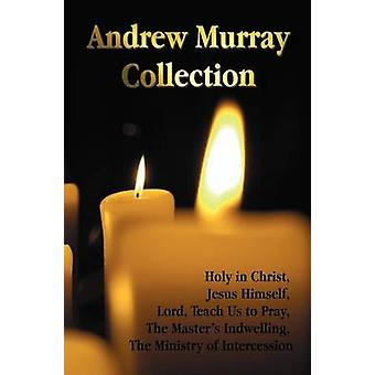The Andrew Murray Collection Including the Books Holy in Christ Jesus Himself Lord Teach Us to Pray the Masters Indwelling the Ministry of Inte by Murray & Andrew