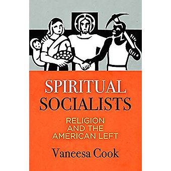 Spiritual Socialists - Religion and the American Left by Vaneesa Cook