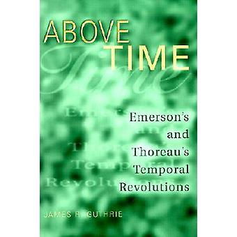 Above Time - Emerson's and Thoreau's Temporal Revolutions by James R.