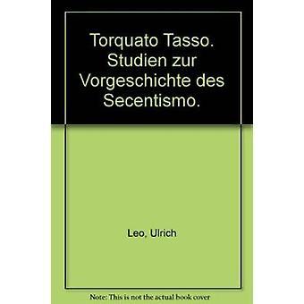 Torquato Tasso - Studien zur Vorgeschichte des Secentismo by Ulrich Le