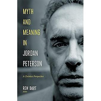 Myth and Meaning in Jordan Peterson  A Christian Perspective by Edited by Ron Dart