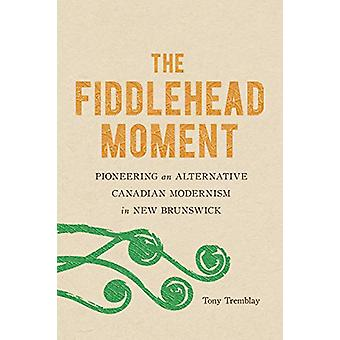 The Fiddlehead Moment - Pioneering an Alternative Canadian Modernism i