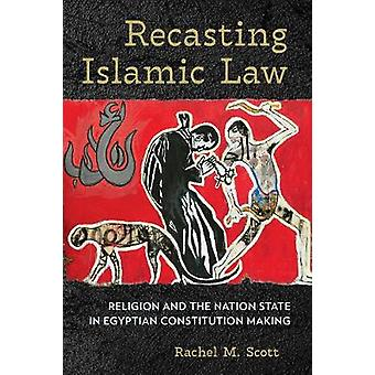 Recasting Islamic Law Religion and the Nation State in Egyptian Constitution Making