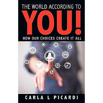 The World According to You! - How Our Choices Create It All by Carla L