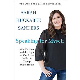 Speaking for Myself  Faith Freedom and the Fight of Our Lives Inside the Trump White House by Sarah Huckabee Sanders