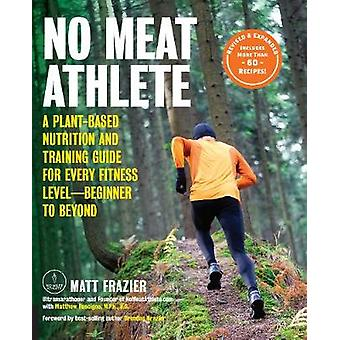 No Meat Athlete Revised and Expanded A PlantBased Nutrition and Training Guide for Every Fitness LevelBeginner to Beyond Includes More Than 60 Recipes