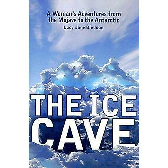 The Ice Cave - A Woman's Adventures from the Mojave to the Antarctic b