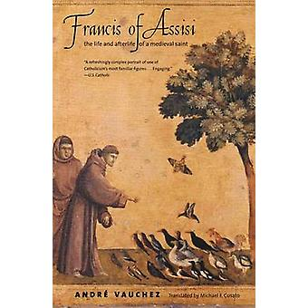 Francis of Assisi - The Life and Afterlife of a Medieval Saint by Andr